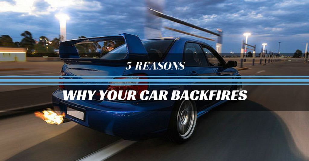 5 Reasons Why Your Car Backfires. Number 5 Will Get You Worried