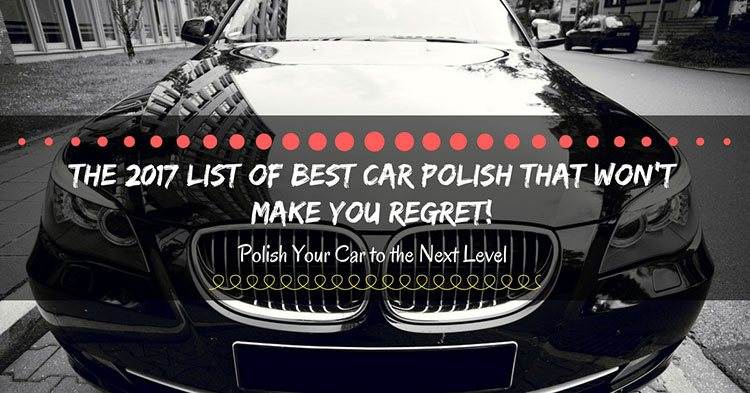 The 2017 List of Best Car Polish That Won't Make You Regret!